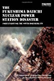 The Fukushima Daiichi Nuclear Power Station Disaster: Investigating the Myth and Reality by The Independent Investigation on the Fukushima Nuclear Accident (2014-03-11)