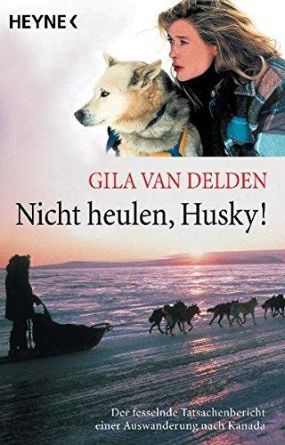 Nicht heulen, Husky!: Der fesselnde Tatsachenbericht einer Auswanderung nach Kanada