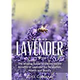 Lavender: The Missing Guide to the Incredible Benefits of Lavender for Relaxation, Health, and Beauty (Medicinal Herbs and Essential Oils Series Book 1) (English Edition)