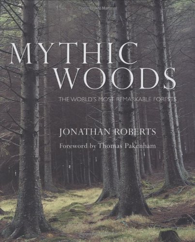 Mythic Woods: The world's most remarkable forests by Jonathan Roberts (2004-10-14)