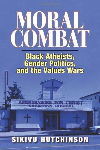 Moral Combat: Black Atheists, Gender Politics, and the Values Wars by Sikivu Hutchinson (February 16,2011)