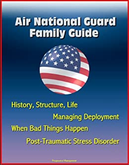 Air National Guard Family Guide: History, Structure, Life, Managing Deployment, When Bad Things Happen, Post-Traumatic Stress Disorder (English Edition) di [Defense, Department of , Military, U.S. , Air Force (USAF)	, U.S. ]