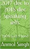 #4: 2017 dec to 2018 dec speaking ielts: 100% sure 9 band