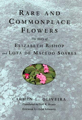 Rare and Commonplace Flowers: The Story of Elizabeth Bishop and Lota de Macedo Soares por Carmen Oliveira