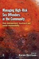 Managing High Risk Sex Offenders in the Community: Risk Management, Treatment and Social Responsibility
