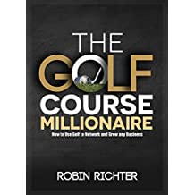 The Golf Course Millionaire: How To Use Golf To Network and Grow Your Business (English Edition)