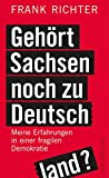 Gehört Sachsen noch zu Deutschland?: Meine Erfahrungen in einer fragilen Demokratie - Frank Richter