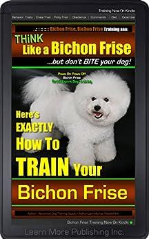 Bichon Frise dogs, Bichon Frise Training A: Think Like a Dog, But Don't Eat Your Poop! | Bichon Frise Breed Expert Training | How to Train Your Bichon Frise: Bichon Frise by [Frise, Liam Morrow Pabbashein Bichon]