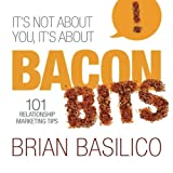 It's Not About You, It's About Bacon Bits!: 101 Relationship Marketing Tips! by Brian Basilico (2013-11-30)
