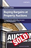 Buying Bargains at Property Auctions: A comprehensive guide to the alternative way of buying property