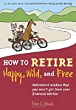 How to Retire Happy, Wild, and Free: Retirement Wisdom That You Won't Get from Your Financial Advisor by Ernie J. Zelinski (2004-04-30)