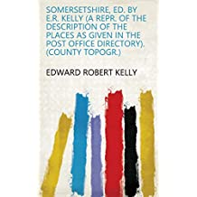 Somersetshire, ed. by E.R. Kelly (a repr. of the description of the places as given in the Post office directory). (County topogr.)