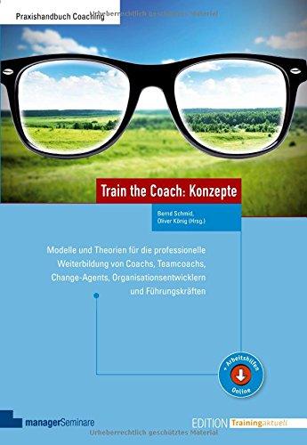 Train the Coach: Konzepte: Modelle und Theorien für die professionelle Weiterbildung von Coachs, Teamcoachs, Change-Agents, Organisationsentwicklern und Führungskräften (Edition Training aktuell)