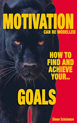 Motivation Can Be Modeled, How to Find and Achieve Your Goals, Reach...