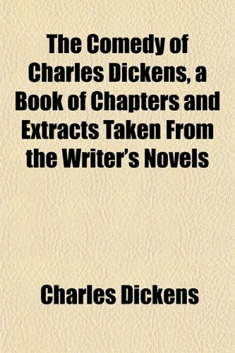 The Comedy of Charles Dickens, a Book of Chapters and Extracts Taken From the Writer's Novels