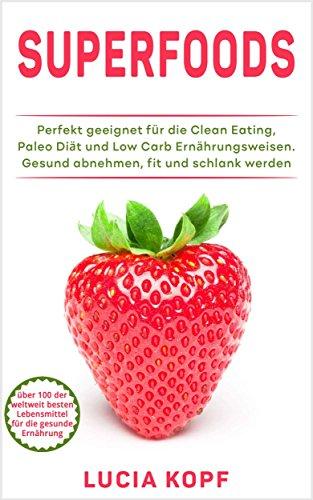 Clean Eating: über 100 Superfoods für die gesunde Ernährung (gesund abnehmen mit Hirse, Quinoa, Kokosöl, Matcha, Avocado,Zuckersucht, Gesundheit, Fett verbrennen, schlank, Paleo abnehmen, fit werden) -