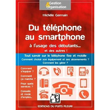 Du téléphone au smartphone à l'usage des débutants... et des autres !: Tout savoir sur le téléphone fixe et mobile. Comment choisir son équipement et ses abonnemets ? Comment les gérer.