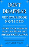 Don't Disappear Get Your Book Noticed: How to Build an Email List and Grow Your Fanbase Before Launch