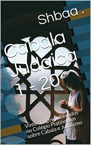 Cabala Judaica 1 - 20: Vinte artigos publicados no Colégio Platinorum sobre Cabala e Judaísmo (Portuguese Edition) por Shbaa .