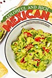Colorful and Rich Mexican Food: Festive and Stimulating Recipes like Your Favorite Mexican Restaurants