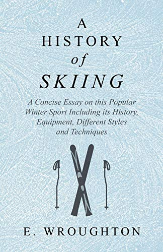 A History of Skiing - A Concise Essay on this Popular Winter Sport Including its History, Equipment, Different Styles and Techniques por E. Wroughton