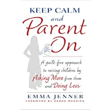 Keep Calm and Parent On: A Guilt-Free Approach to Raising Children by Asking More from Them and Doing Less (English Edition)