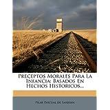 Preceptos Morales Para La Infancia: Basados En Hechos Historicos...