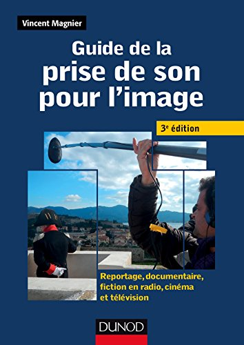 Guide de la prise de son pour l'image -3e ed - Reportage, documentaire, fiction en radio et télé: Reportage, documentaire, fiction en radio, cinéma et télévision