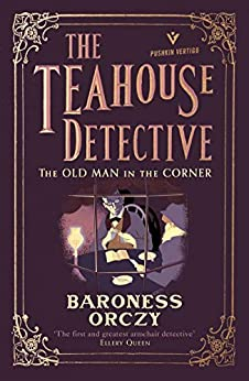 The Old Man in the Corner: The Teahouse Detective - Classic cosy mysteries from the author of The Scarlet Pimpernel by [Orczy, Baroness]