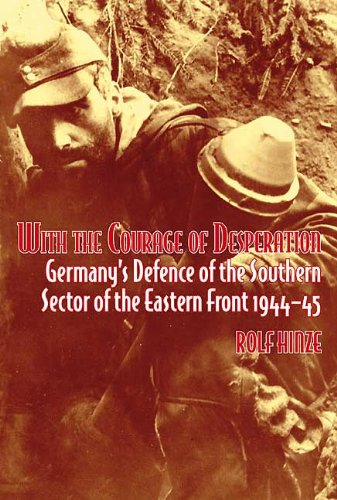 With the Courage of Desperation: Germany's Defence of the Southern Sector of the Eastern Front 1944-45 por Rolf Hinze