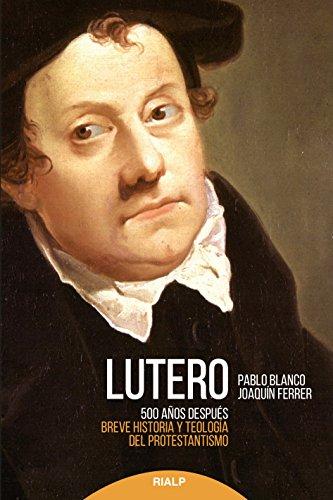 Lutero 500 años después : breve historia y teología del protestantismo por Joaquín Ferrer Pablo Blanco