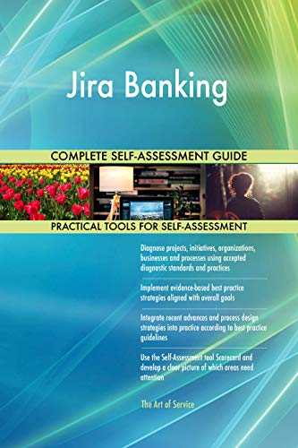 Jira Banking All-Inclusive Self-Assessment - More than 700 Success Criteria, Instant Visual Insights, Comprehensive Spreadsheet Dashboard, Auto-Prioritized for Quick Results