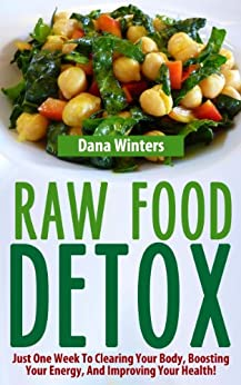 Raw Food Detox - Just One Week To Clearing Your Body, Boosting Your Energy, And Improving Your Health! (English Edition) par [Winters, Dana]