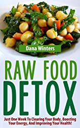Raw Food Detox - Just One Week To Clearing Your Body, Boosting Your Energy, And Improving Your Health! (English Edition)