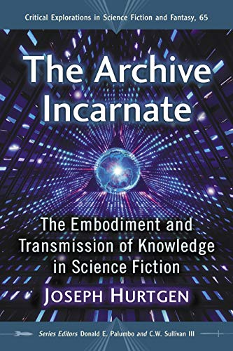 The Archive Incarnate: The Embodiment and Transmission of Knowledge in Science Fiction (Critical Explorations in Science Fiction and Fantasy Book 65) (English Edition)