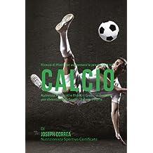 Ricette di Piatti per aumentare le prestazioni nel Calcio: Aumenta i Muscoli e Riduci i Grassi in Eccesso per diventare piu Snello, Veloce e Forte