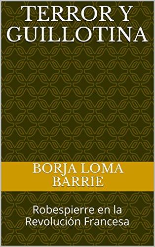 Terror y Guillotina: Robespierre en la Revolución Francesa (Forjadores de la Historia nº 2) por Borja Loma Barrie