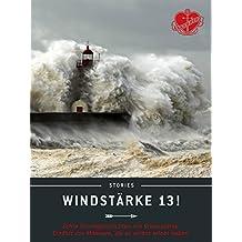 Windstärke 13!: Echte Sturmgeschichten mit Orkanstärke. Erzählt von Männern, die es selbst erlebt haben. (Ankerherz Stories)