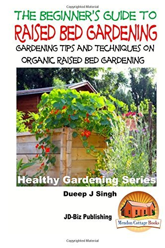 A Beginner's Guide to Raised Bed Gardening: Gardening Tips and Techniques on Organic Raised Bed Gardening by Dueep Jyot Singh (2015-10-20)