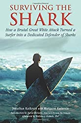 Surviving the Shark: How a Brutal Great White Attack Turned a Surfer into a Dedicated Defender of Sharks by Jonathan Kathrein (2012-09-06)