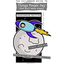 The Children's Guide To Things People Say (But Don't Really Mean) MONOCHROME: Idioms, sayings, expressions, metaphors, phrases.