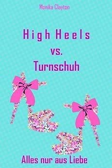 High Heels vs. Turnschuh - Alles nur aus Liebe von [Clayton, Monika]