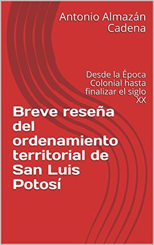 Descargar Libro Breve reseña del ordenamiento territorial de San Luis Potosí: Desde la Época Colonial hasta finalizar el siglo XX de Antonio Almazán Cadena