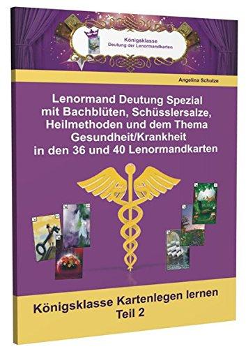 Lenormand Deutung Spezial mit Bachblüten, Schüsslersalze, Heilmethoden und dem Thema Gesundheit/Krankheit in den 36 und 40 Lenormandkarten:...