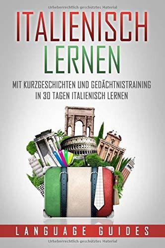 Italienisch lernen: Mit Kurzgeschichten und Gedächtnistraining in 30 Tagen Italienisch lernen (BONUS: zahlreiche Übungen inkl. Lösungen) (Sprachen lernen für Anfänger, Band 4)