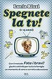 Spegnete la TV! Con il metodo «Fate i bravi!», giochi e attività per tutta la famiglia. Un momento di sana e corretta educazione (1-15 anni)