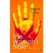 The Woman's Bible (Vol. 1&2): Volume I: Comments on Genesis, Exodus, Leviticus, Numbers and Deuteronomy; Volume II: Comments on the Old and New Testaments from Joshua to Revelation (English Edition)