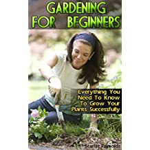 Gardening For Beginners: Everything You Need To Know To Grow Your Plants Successfully: (Organic Gardening For Beginners, Organic Vegetable Gardening) (English Edition)