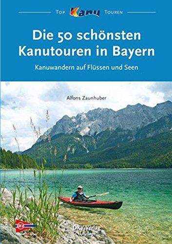 Die 50 schönsten Kanutouren in Bayern: Kanuwandern auf Flüssen und Seen (Top Kanu-Touren)