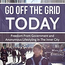 Go Off the Grid Today: Going Off the Grid, Freedom from Government, and Anonymous Lifestyling in the Inner City